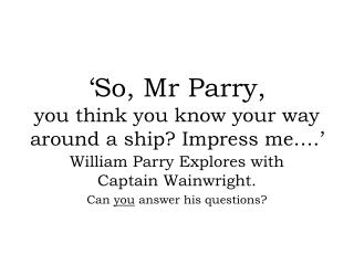 �So, Mr Parry, you think you know your way around a ship? Impress me�.�