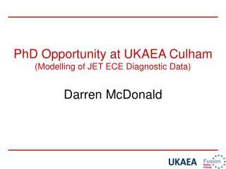 PhD Opportunity at UKAEA Culham (Modelling of JET ECE Diagnostic Data) Darren McDonald