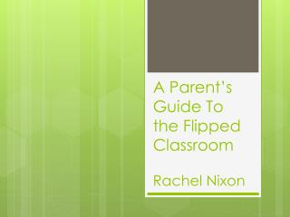 A Parent's Guide To the Flipped Classroom  R achel Nixon