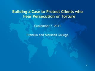 Building a Case to Protect Clients who Fear Persecution or Torture September 7, 2011