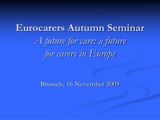 Eurocarers Autumn Seminar A future for care: a future for carers in Europe