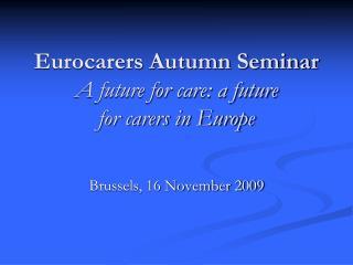 Eurocarers Autumn Seminar A future for care: a future for carers in Europe