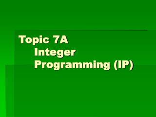 Topic 7A 	Integer 	Programming (IP)