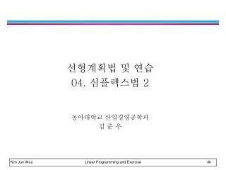 선형계획법 및 연습 04.  심플렉스법  2 동아대학교 산업경영공학과 김 준 우