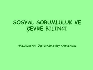 SOSYAL SORUMLULUK VE ÇEVRE BİLİNCİ HAZIRLAYAN: Öğr.Gör.Dr.Nilay KARASAKAL