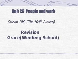 Unit 26  People and work Lesson 104  (The 104 th  Lesson)    Revision Grace(Wenfeng School)