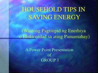 HOUSEHOLD TIPS IN  SAVING ENERGY
