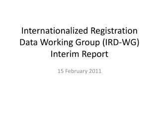 Internationalized Registration Data Working Group (IRD-WG) Interim Report