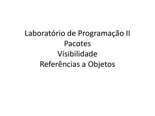 Laboratório  de Programação II Pacotes Visibilidade Referências a Objetos