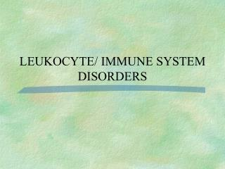 LEUKOCYTE/ IMMUNE SYSTEM  DISORDERS