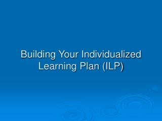 Building Your Individualized Learning Plan (ILP)
