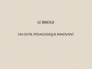 LE BRIDGE UN OUTIL PEDAGOGIQUE INNOVANT