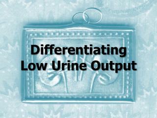 Differentiating Low Urine Output