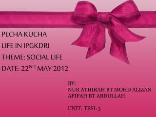 PECHA KUCHA LIFE IN IPGKDRI THEME: SOCIAL LIFE DATE: 22 ND  MAY 2012
