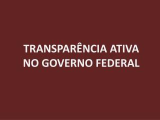 TRANSPARÊNCIA ATIVA  NO GOVERNO FEDERAL
