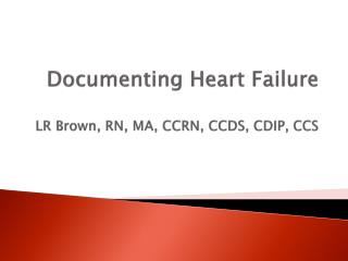 Documenting Heart Failure LR Brown, RN, MA, CCRN, CCDS, CDIP, CCS