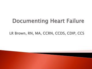 Documenting Heart Failure LR Brown, RN, MA, CCRN, CCDS, CDIP, CCS