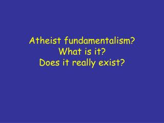 Atheist fundamentalism? What is it? Does it really exist?