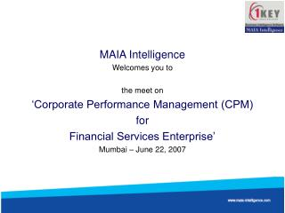 MAIA Intelligence Welcomes you to  the meet on �Corporate Performance Management (CPM)  for