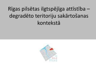 Rīgas  pilsētas ilgtspējīga attīstība – degradēto teritoriju sakārtošanas kontekstā