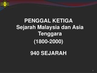 PENGGAL KETIGA Sejarah Malaysia dan Asia Tenggara  (1800-2000) 940 SEJARAH