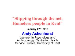 """ Slipping through the net: Homeless people in Kent"" January 27 th 2010"
