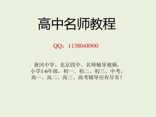 高中名师教程 QQ : 1138048900   黄冈中学、北京四中、名师辅导视频, 小学 1-6 年级,初一、初二、初三、中考, 高一、高二、高三、高考辅导应有尽有!