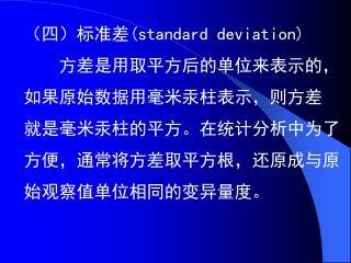(四)标准差( standard deviation)     方差是用取平方后的单位来表示的, 如果原始数据用毫米汞柱表示,则方差 就是毫米汞柱的平方。在统计分析中为了