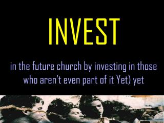 INVEST in the future church by investing in those who aren't even part of it Yet) yet