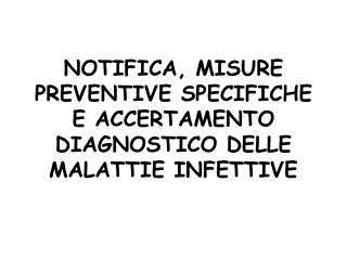 NOTIFICA, MISURE PREVENTIVE SPECIFICHE E ACCERTAMENTO DIAGNOSTICO DELLE MALATTIE INFETTIVE