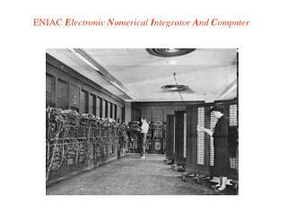 ENIAC  E lectronic  N umerical  I ntegrator  A nd  C omputer