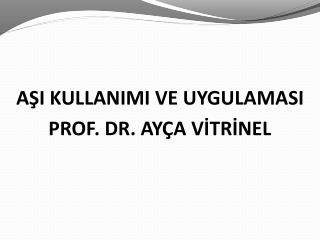 AŞI KULLANIMI VE UYGULAMASI PROF. DR. AYÇA VİTRİNEL