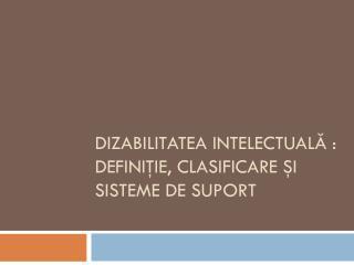 Dizabilitatea intelectuală  :  definiţie ,  clasificare şi sisteme  de  suport