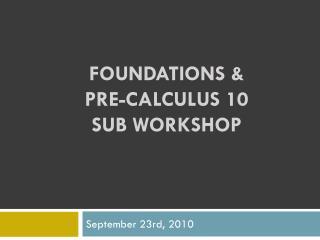 FOUNDATIONS &  PRE-CALCULUS 10  SUB WORKSHOP