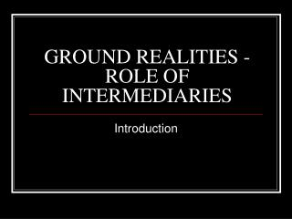 GROUND REALITIES -ROLE OF INTERMEDIARIES
