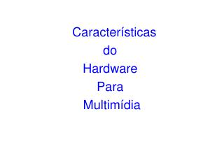 Características  do  Hardware  Para  Multimídia