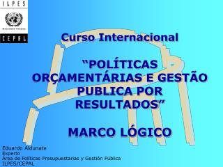 """Curso Internacional """" POLÍTICAS ORÇAMENTÁRIAS E GESTÃO PUBLICA POR RESULTADOS """"  MARCO LÓGICO"""