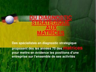 DU DIAGNOSTIC STRATEGIQUE  AUX  MATRICES