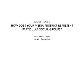 QUESTION 2 HOW DOES YOUR MEDIA PRODUCT REPRESENT PARTICULAR SOCIAL GROUPS? WINDMILL VIEW