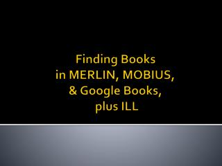 Finding Books  in MERLIN, MOBIUS,  & Google Books,  plus ILL