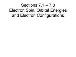 Sections 7.1 – 7.3  Electron Spin, Orbital Energies and Electron Configurations
