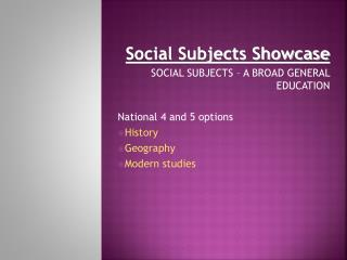 Social Subjects Showcase  SOCIAL SUBJECTS – A BROAD GENERAL EDUCATION National 4 and 5 options