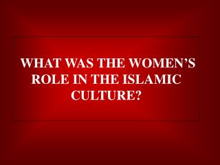 WHAT WAS THE WOMEN�S ROLE IN THE ISLAMIC CULTURE?