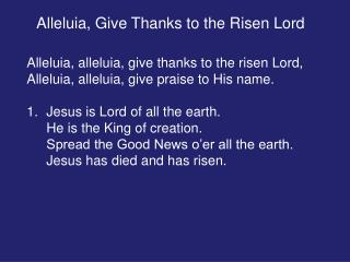 Alleluia, alleluia, give thanks to the risen Lord, Alleluia, alleluia, give praise to His name.