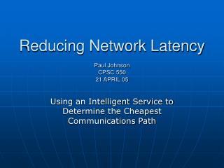 Reducing Network Latency  Paul Johnson CPSC 550 21 APRIL 05