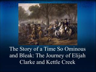The Story of a Time So Ominous and Bleak: The Journey of Elijah Clarke and Kettle Creek