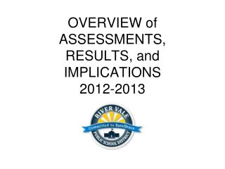 OVERVIEW of ASSESSMENTS, RESULTS, and IMPLICATIONS 2012-2013