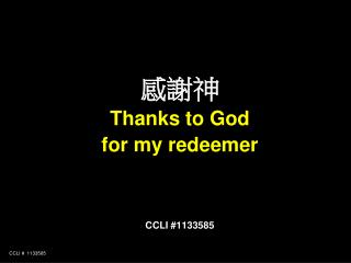 感謝神 Thanks to God  for my redeemer CCLI #1133585