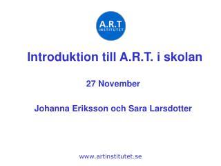 Introduktion till A.R.T. i skolan 27 November Johanna Eriksson och Sara Larsdotter