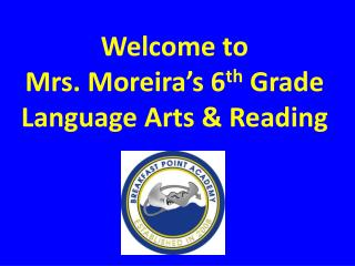 Welcome to  Mrs. Moreira�s 6 th  Grade Language Arts & Reading